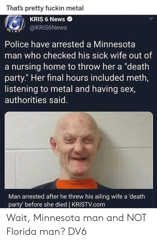 """Florida Man, Memes, and News: Thats pretty fuckin metal  KRIS 6 News  @KRIS6News  Police have arrested a Minnesota  man who checked his sick wife out of  a nursing home to throw her a """"death  party."""" Her final hours included meth,  listening to metal and having sex,  authorities said.  Man arrested after he threw his ailing wife a death  party' before she died 