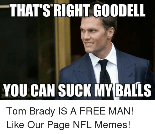 thats right goodell you can suck my balls tom brady 18362447 ✅ 25 best memes about patriots memes patriots memes