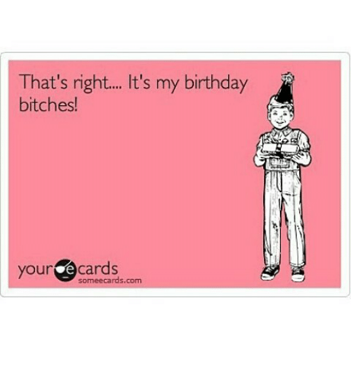 Thats Right Its My Birthday Bitches Your E Cards Sormeecards Com