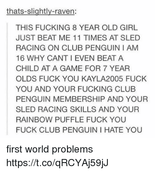 Club, Fuck You, and Fucking: thats-slightly-raven:  THIS FUCKING 8 YEAR OLD GIRL  JUST BEAT ME 11 TIMES AT SLED  RACING ON CLUB PENGUIN I AM  16 WHY CANT I EVEN BEAT A  CHILD AT A GAME FOR 7 YEAR  OLDS FUCK YOU KAYLA2005 FUCK  YOU AND YOUR FUCKING CLUB  PENGUIN MEMBERSHIP AND YOUR  SLED RACING SKILLS AND YOUR  RAINBOW PUFFLE FUCK YOU  FUCK CLUB PENGUIN I HATE YOU first world problems https://t.co/qRCYAj59jJ
