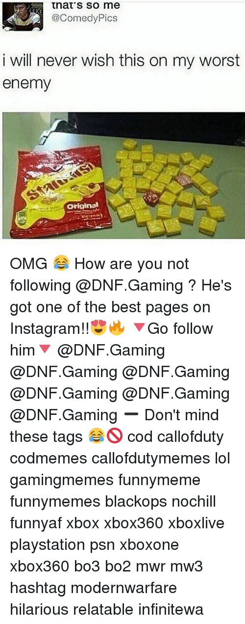 Instagram, Lol, and Memes: that's so me  2@ComedyPics  i will never wish this on my worst  enemy  屡  Original OMG 😂 How are you not following @DNF.Gaming ? He's got one of the best pages on Instagram!!😍🔥 🔻Go follow him🔻 @DNF.Gaming @DNF.Gaming @DNF.Gaming @DNF.Gaming @DNF.Gaming @DNF.Gaming ➖ Don't mind these tags 😂🚫 cod callofduty codmemes callofdutymemes lol gamingmemes funnymeme funnymemes blackops nochill funnyaf xbox xbox360 xboxlive playstation psn xboxone xbox360 bo3 bo2 mwr mw3 hashtag modernwarfare hilarious relatable infinitewa