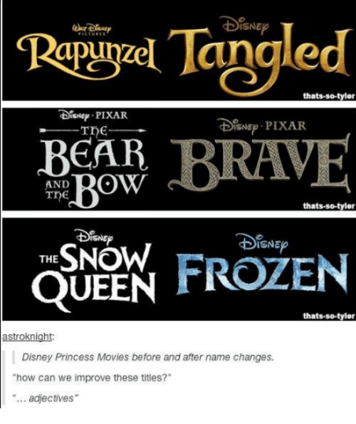 Disney, Frozen, and Memes: thats-so-tyler  isne PIXAR  Tne  DsNEp PIXAR  BRAVE  BEAR BRA  ROW  AND  thats-so-tyler  DISNEP  FROZEN  THE  QUEEN  thats-so-tyler  astroknight:  Disney Princess Movies before and after name changes.  how can we improve these titles?  adjectives