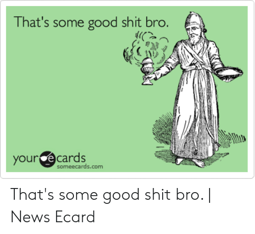 That's Some Good Shit Bro Our Ecards Someecardscom That's ...