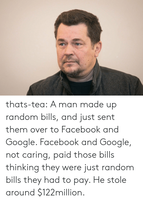 Facebook, Google, and Tumblr: thats-tea:  A man made up random bills, and just sent them over to Facebook and Google. Facebook and Google, not caring, paid those bills thinking they were just random bills they had to pay. He stole around $122million.