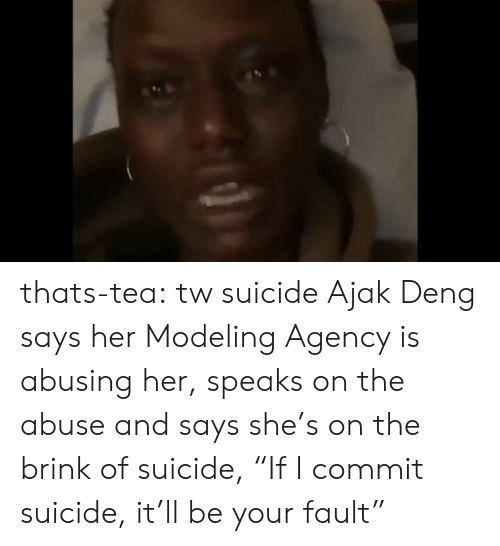 """Tumblr, Blog, and Suicide: thats-tea: tw suicide   Ajak Deng says her Modeling Agency is abusing her, speaks on the abuse and says she's on the brink of suicide, """"If I commit suicide, it'll be your fault"""""""