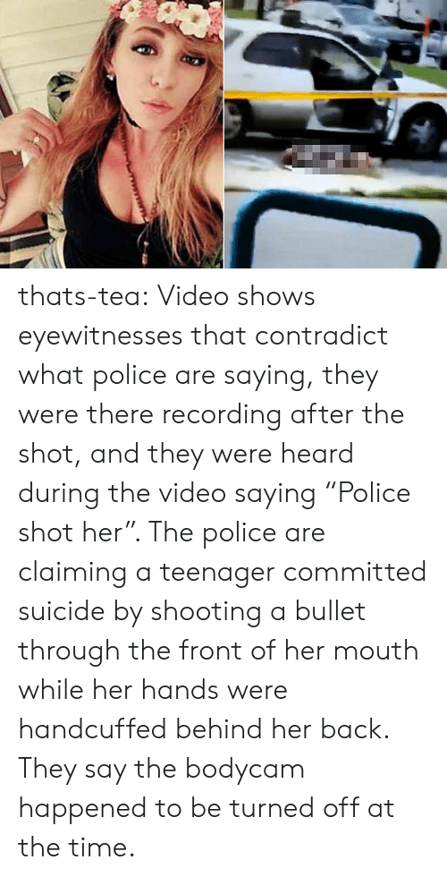 """Police, Tumblr, and Blog: thats-tea:  Video shows eyewitnesses that contradict what police are saying, they were there recording after the shot, and they were heard during the video saying """"Police shot her"""". The police are claiming a teenager committed suicide by shooting a bullet through the front of her mouth while her hands were handcuffed behind her back. They say the bodycam happened to be turned off at the time."""