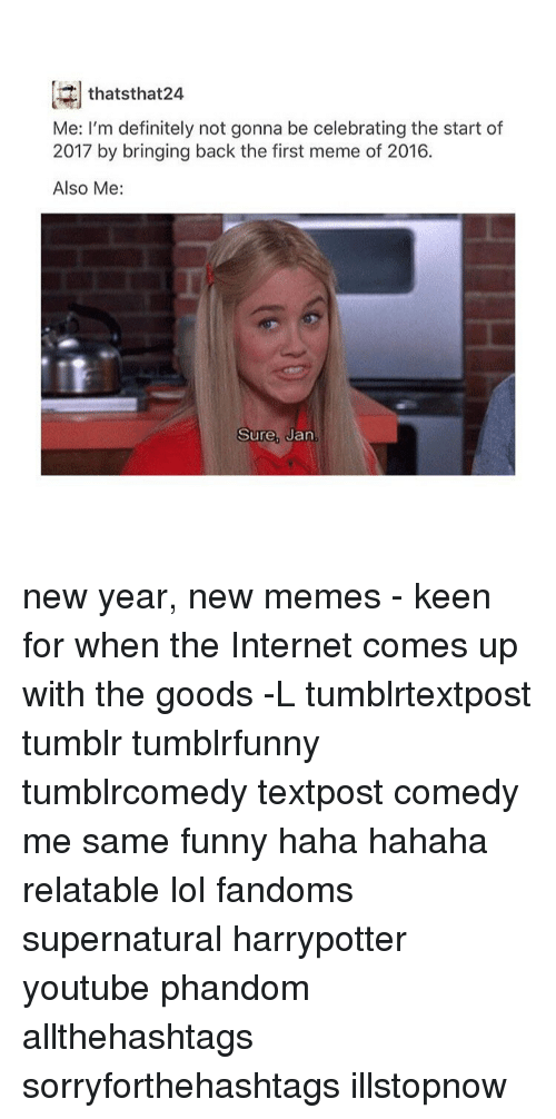 Memes, Keen, and 🤖: thats that24  Me: I'm definitely not gonna be celebrating the start of  2017 by bringing back the first meme of 2016.  Also Me:  Sure, Jan new year, new memes - keen for when the Internet comes up with the goods -L tumblrtextpost tumblr tumblrfunny tumblrcomedy textpost comedy me same funny haha hahaha relatable lol fandoms supernatural harrypotter youtube phandom allthehashtags sorryforthehashtags illstopnow