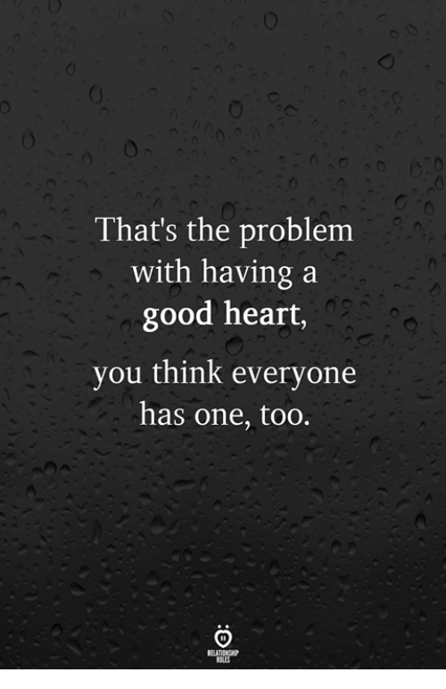 Good, Heart, and One: That's the problem  with having a  good heart,  you think everyone  has one, too.