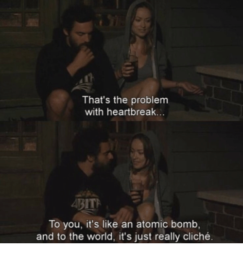 World, Atomic Bomb, and The World: That's the problem  with heartbreak  To you, it's like an atomic bomb,  and to the world, it's just really cliché.