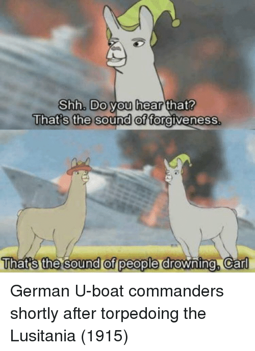Boat, Car, and German: That's the  Shh. Do you hear that?  sound of fo  rgivenesS  That's the sound of people  drowning Car German U-boat commanders shortly after torpedoing the Lusitania (1915)