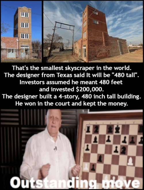 """Money, Texas, and World: That's the smallest skyscraper in the world.  The designer from Texas said It will be """"480 tall"""".  Investors assumed he meant 480 feet  and invested $200,000  The designer built a 4-story, 480 inch tall building.  He won in the court and kept the money.  Outstanding ove"""