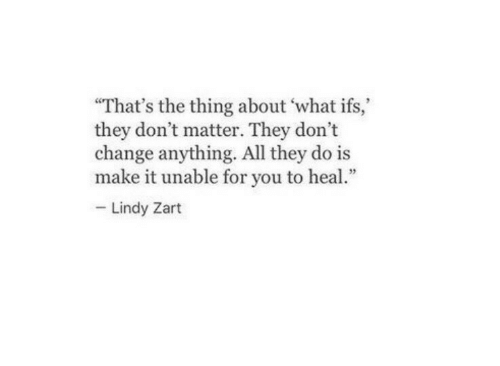 """Change, The Thing, and All: """"That's the thing about what ifs,  they don't matter. They don't  change anything. All they do is  make it unable for you to heal  Lindy Zart"""
