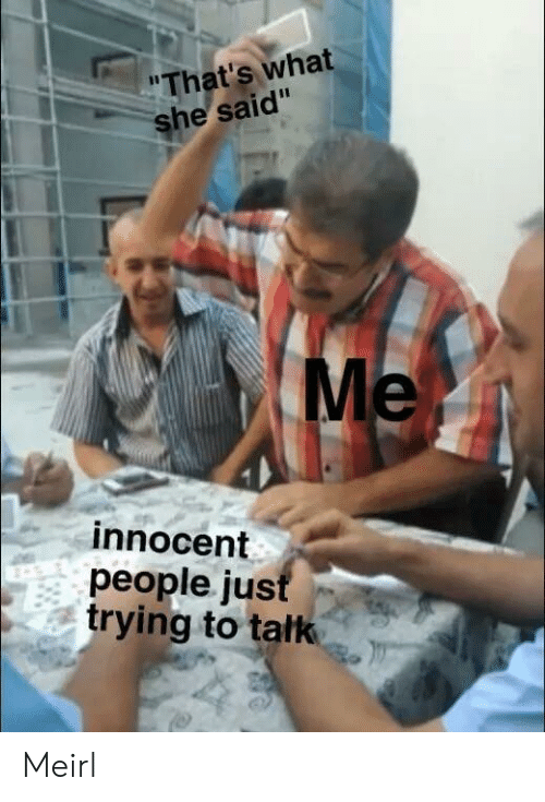 MeIRL, What, and People: That's what  he said  Me  innocent  people ju:s  trying to tatk Meirl
