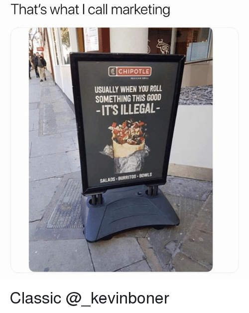 Chipotle, Funny, and Meme: That's what I call marketing  CHIPOTLE  USUALLY WHEN YOU ROLL  SOMETHING THIS GOOD  -IT'S ILLEGAL  SALADS . BURRITOS·BOWLS Classic @_kevinboner