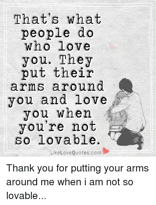 Love, Memes, and Thank You: That's what  people do  who love  you. They  put their  arms around  you and love  you when  you're not  so lovable.  Like Love Quotes.com Thank you for putting your arms around me when i am not so lovable...