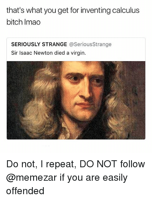 Bitch, Memes, and Virgin: that's what you get for inventing calculus  bitch Imao  SERIOUSLY STRANGE @SeriousStrange  Sir Isaac Newton died a virgin. Do not, I repeat, DO NOT follow @memezar if you are easily offended
