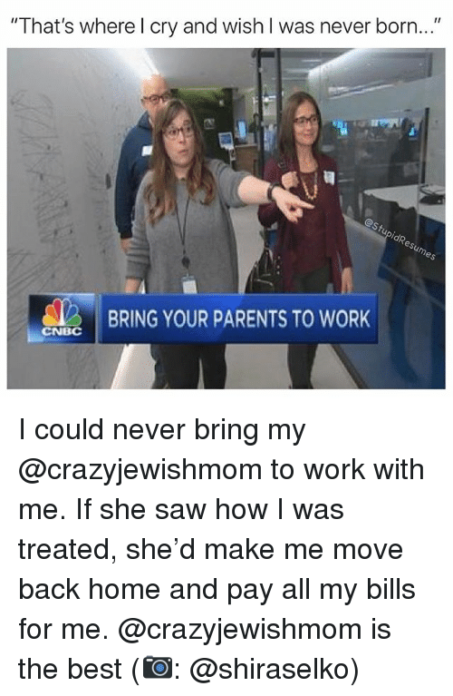 "Memes, Parents, and Saw: "" That's wherel cry and wish I was never born...  BRING YOUR PARENTS TO WORK  CNBC I could never bring my @crazyjewishmom to work with me. If she saw how I was treated, she'd make me move back home and pay all my bills for me. @crazyjewishmom is the best (📷: @shiraselko)"