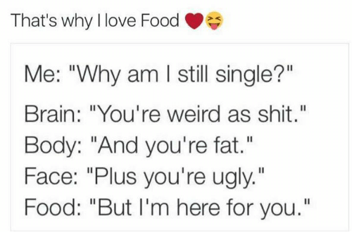 """Food, Love, and Memes: That's why llove Food  That's why I love Food  Me: """"Why am I still single?""""  Brain: """"You're weird as shit.""""  Body: """"And you're fat.""""  Face: """"Plus you're ugly.""""  Food: """"But I'm here for you."""""""