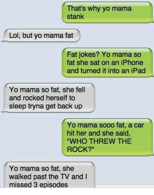 "Ipad, Iphone, and Memes: That's why yo mama  stank  Lol, but yo mama fat  Fat jokes? Yo mama so  fat she sat on an iPhone  and turned it into an iPad  Yo mama so fat, she fell  and rocked herself to  sleep tryna get back up  Yo mama sooo fat, a car  hit her and she said,  ""WHO THREW THE  ROCK?""  Yo mama so fat, she  walked past the TV and  missed 3 episodes"