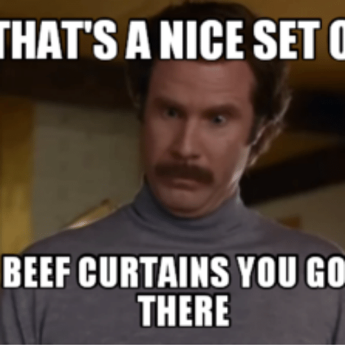 Thatsa Nice Set O Beef Curtains You Go There Beef Meme On Meme
