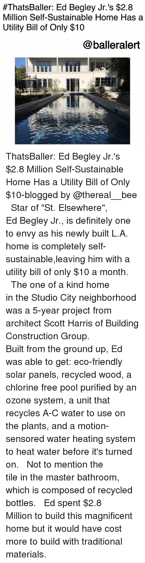 """Definitely, Memes, and Free:  #ThatsBaller: Ed Begley Jr. 's $2.8  Million Self-Sustainable Home Has a  Utility Bill of Only $10  @balleralert ThatsBaller: Ed Begley Jr.'s $2.8 Million Self-Sustainable Home Has a Utility Bill of Only $10-blogged by @thereal__bee ⠀⠀⠀⠀⠀⠀⠀⠀⠀ ⠀⠀ Star of """"St. Elsewhere"""", Ed Begley Jr., is definitely one to envy as his newly built L.A. home is completely self-sustainable,leaving him with a utility bill of only $10 a month. ⠀⠀⠀⠀⠀⠀⠀⠀⠀ ⠀⠀ The one of a kind home in the Studio City neighborhood was a 5-year project from architect Scott Harris of Building Construction Group. ⠀⠀⠀⠀⠀⠀⠀⠀⠀ ⠀⠀ Built from the ground up, Ed was able to get: eco-friendly solar panels, recycled wood, a chlorine free pool purified by an ozone system, a unit that recycles A-C water to use on the plants, and a motion-sensored water heating system to heat water before it's turned on. ⠀⠀⠀⠀⠀⠀⠀⠀⠀ ⠀⠀ Not to mention the tile in the master bathroom, which is composed of recycled bottles. ⠀⠀⠀⠀⠀⠀⠀⠀⠀ ⠀⠀ Ed spent $2.8 Million to build this magnificent home but it would have cost more to build with traditional materials."""
