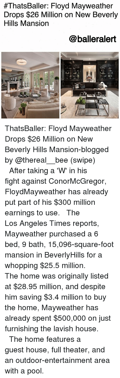 Floyd Mayweather, Mayweather, and Memes:  #ThatsBaller: Floyd Mayweather  Drops $26 Million on New Beverly  Hills Mansion  @balleralert ThatsBaller: Floyd Mayweather Drops $26 Million on New Beverly Hills Mansion-blogged by @thereal__bee (swipe) ⠀⠀⠀⠀⠀⠀⠀⠀⠀ ⠀⠀ After taking a 'W' in his fight against ConorMcGregor, FloydMayweather has already put part of his $300 million earnings to use. ⠀⠀⠀⠀⠀⠀⠀⠀⠀ ⠀⠀ The Los Angeles Times reports, Mayweather purchased a 6 bed, 9 bath, 15,096-square-foot mansion in BeverlyHills for a whopping $25.5 million. ⠀⠀⠀⠀⠀⠀⠀⠀⠀ ⠀⠀ The home was originally listed at $28.95 million, and despite him saving $3.4 million to buy the home, Mayweather has already spent $500,000 on just furnishing the lavish house. ⠀⠀⠀⠀⠀⠀⠀⠀⠀ ⠀⠀ The home features a guest house, full theater, and an outdoor-entertainment area with a pool.