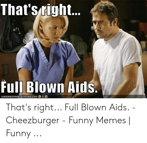 That'snigh Full Blown Aids That's Right Full Blown Aids - Cheezburger - Funny  Memes | Funny | Funny Meme on ME.ME