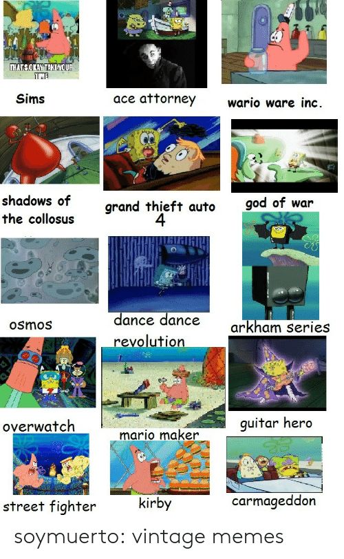 God, Memes, and Street Fighter: THATSOKAY TAKE YOUR  TME  ace attorney  Sims  wario ware inc.  shadows of  god of war  grand thieft auto  4  the collosus  dance dance  revolution  arkham series  Osmos  guitar hero  overwatch  mario maker  carmageddon  kirby  street fighter soymuerto:  vintage memes