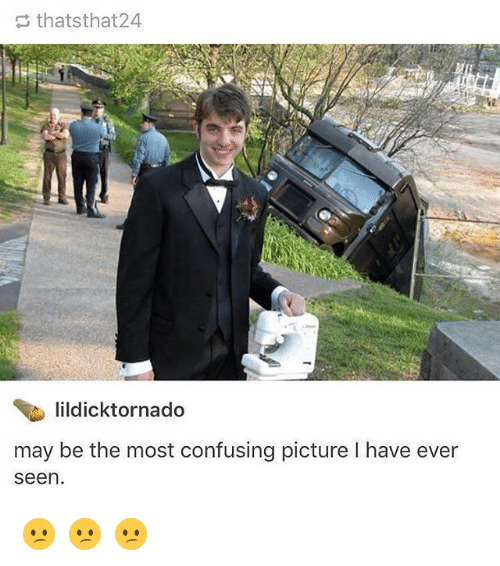Memes, 🤖, and May: thatsthat24  lildicktornado  may be the most confusing picture I have ever  seen. 😕 😕 😕