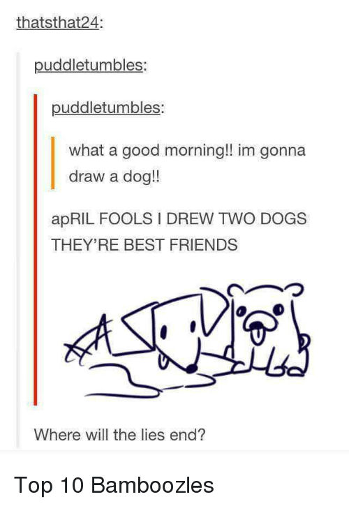 Dogs, Friends, and Good Morning: thatsthat24:  puddletumbles:  puddletumbles:  what a good morning!! im gonna  draw a dog!!  apRIL FOOLS I DREW TWO DOGS  THEY'RE BEST FRIENDS  Where will the lies end? <p>Top 10 Bamboozles</p>