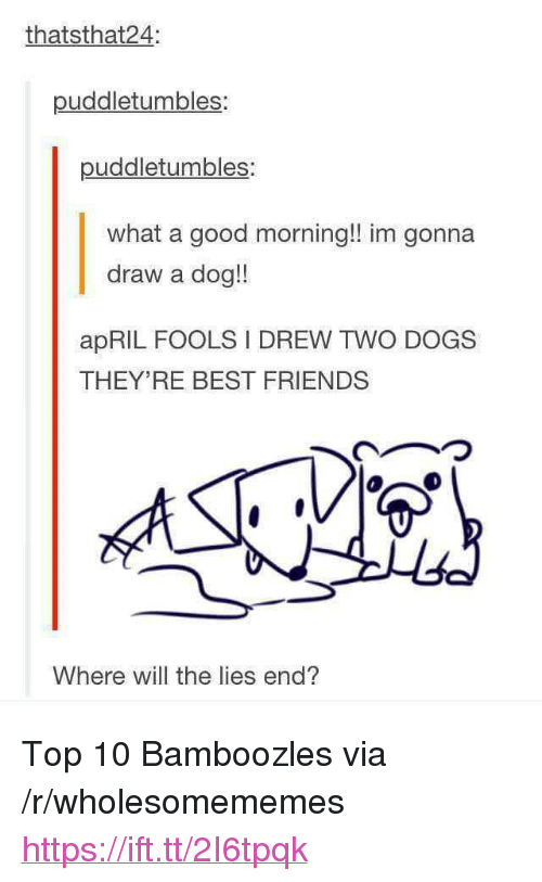 "Dogs, Friends, and Good Morning: thatsthat24:  puddletumbles:  puddletumbles:  what a good morning!! im gonna  draw a dog!!  apRIL FOOLS I DREW TWO DOGS  THEY'RE BEST FRIENDS  Where will the lies end? <p>Top 10 Bamboozles via /r/wholesomememes <a href=""https://ift.tt/2I6tpqk"">https://ift.tt/2I6tpqk</a></p>"
