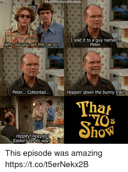 Memes, Tumblr, and Amazing: thatzos.tumblr.eom  I sold it to a guy named  Peter  Who did you sell the car to?  Peter... Cottontail...  Hoppin' down the bunny trail!  Tha  Hippity! Hoppity  Easterson its way This episode was amazing https://t.co/t5erNekx2B