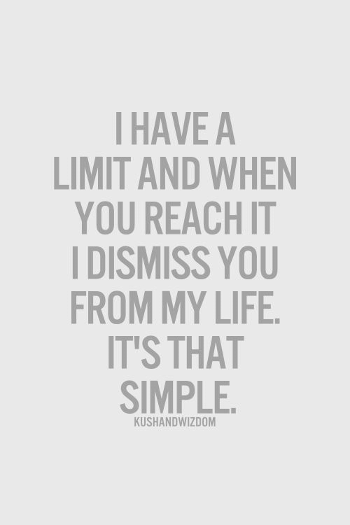 Life, Simple, and Reach: THAVE A  LIMIT AND WHEN  YOU REACH IT  IDISMISS YOU  FROM MY LIFE.  IT'S THAT  SIMPLE  KUSHANDWIZDOM