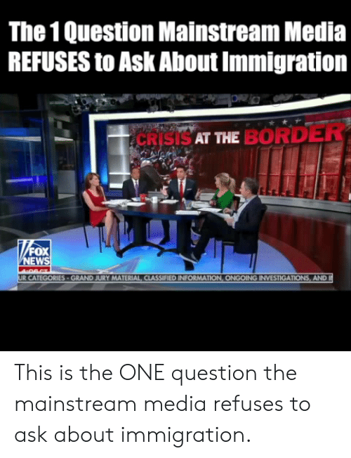 Memes, Immigration, and 🤖: The 1 Question Mainstream Media  REFUSES to Ask About Immigration  CRISISAT ME BORDER  EW  MATERIAL CLASSIFIED INFORMAT  AND This is the ONE question the mainstream media refuses to ask about immigration.
