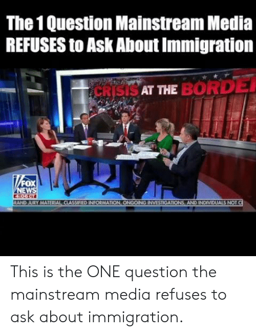 Memes, Immigration, and Information: The 1 Question Mainstream Media  REFUSES to Ask About Immigration  SAT THE BORD  FOX  EW  RAND JURY MATERIAL CIASSIFIED INFORMATION, ONGOING INVESTIGATIONS, AND INDIVIDUALS NOT This is the ONE question the mainstream media refuses to ask about immigration.