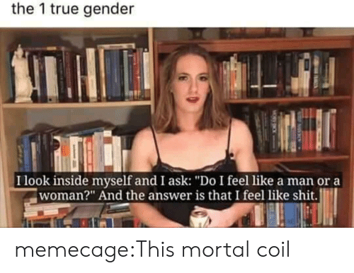 """True, Tumblr, and Blog: the 1 true gender  I look inside myself and I ask: """"Do I feel like a man or a  woman?"""" And the answer is that I feel like shit. memecage:This mortal coil"""
