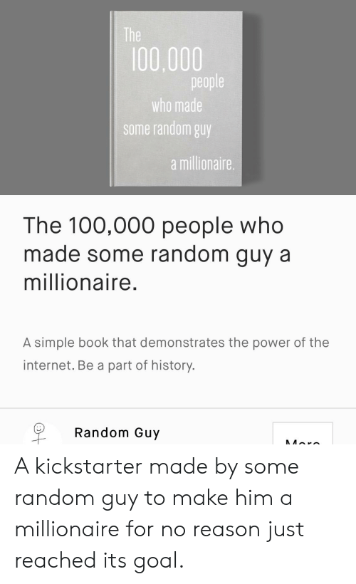 Funny, Internet, and Book: The  100,000  people  who made  some random guy  a millionaire  The 100,000 people who  made some random guy a  millionaire.  A simple book that demonstrates the power of the  internet. Be a part of history.  Random Guy  More A kickstarter made by some random guy to make him a millionaire for no reason just reached its goal.