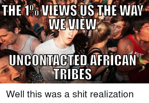 Anaconda, Meme, and Shit: THE 100 VİEWS US THE WAY  WEVIEW  UNCONTACTED AFRICAN  TRIBES  DOWNLOAD MEME GENERATOR FROMHTTP IMEMECRUNCH.COM Well this was a shit realization