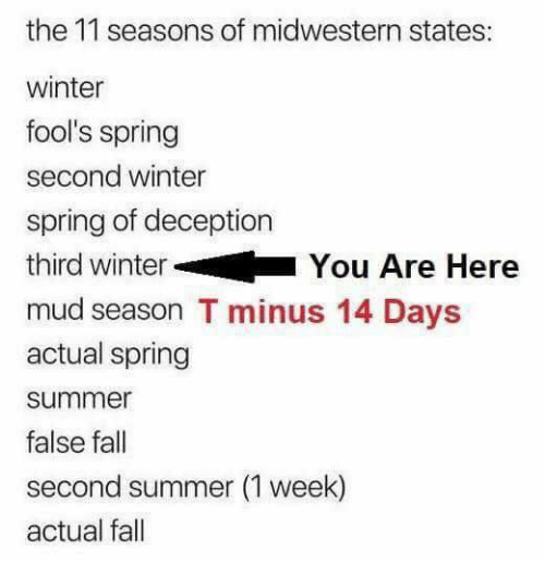 Fall, Memes, and Winter: the 11 seasons of midwestern states:  winter  fool's spring  second winter  spring of deception  third winter  mud season T minus 14 Days  actual spring  summer  false fall  second summer (1 week)  actual fall  You Are Here