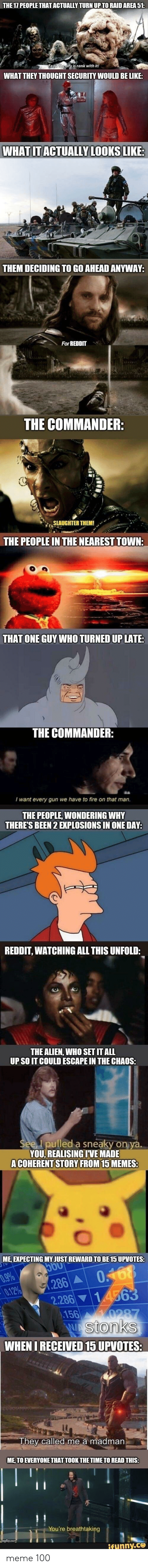 Be Like, Fire, and Meme: THE 17 PEOPLE THAT ACTUALLY TURN UP TO RAID AREA 51:  Fear the city is rank with it!  WHAT THEY THOUGHT SECURITY WOULD BE LIKE:  WHAT IT ACTUALLY LOOKS LIKE:  THEM DECIDING TO GO AHEAD ANYWAY:  For REDDIT  THE COMMANDER:  SLAUGHTER THEM!  THE PEOPLE IN THE NEAREST TOWN:  THAT ONE GUY WHO TURNED UP LATE:  THE COMMANDER:  I want every gun we have to fire on that man.  THE PEOPLE, WONDERING WHY  THERE'S BEEN 2 EXPLOSIONS IN ONE DAY:  REDDIT, WATCHING ALL THIS UNFOLD:  THE ALIEN, WHO SET IT ALL  UP SO IT COULD ESCAPE IN THE CHAOS:  See, I pulled a sneaky on ya.  YOU, REALISING IVE MADE  A COHERENT STORY FROM 15 MEMES:  ME, EXPECTING MY JUST REWARD TO BE 15 UPVOTES:  5O0  0.9%  0.12%  0.168  1.286 A  2.286 14563  156  0287  Wstonks  WHEN I RECEIVED 15 UPVOTES:  They called me a madman.  ME, TO EVERYONE THAT TOOK THE TIME TO READ THIS:  You're breathtaking  umgflip.com  ifunny.co meme 100
