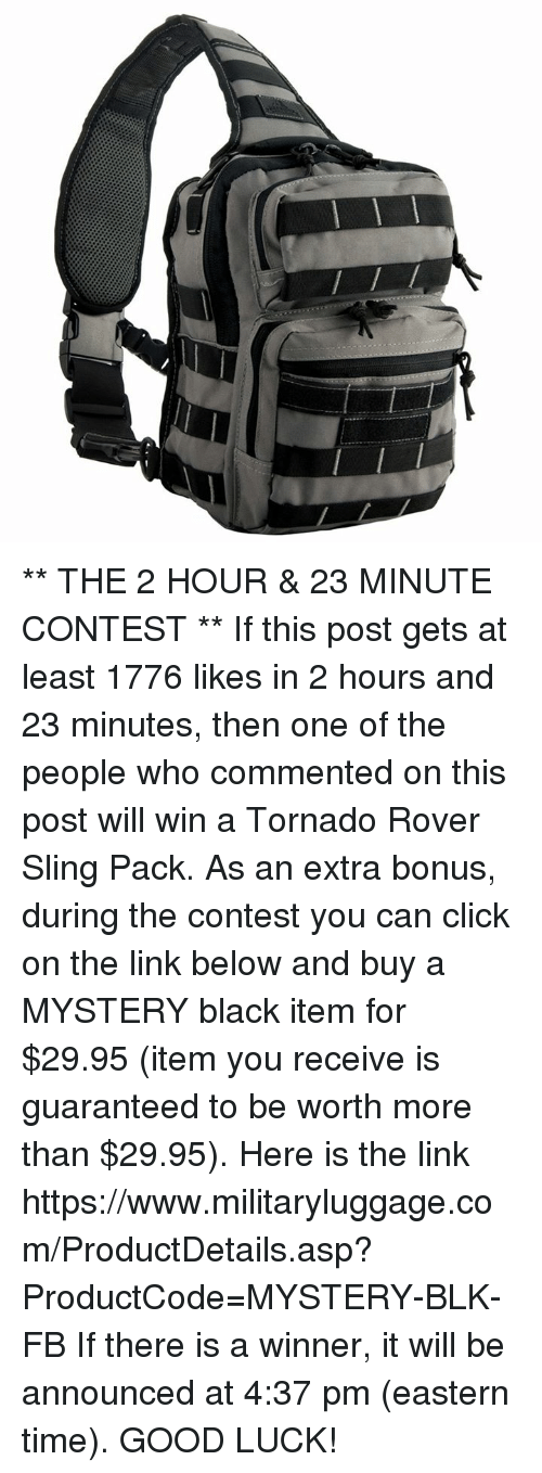 Click, Memes, and Black: ** THE 2 HOUR & 23 MINUTE CONTEST **  If this post gets at least 1776 likes in 2 hours and 23 minutes, then one of the people who commented on this post will win a Tornado Rover Sling Pack.  As an extra bonus, during the contest you can click on the link below and buy a MYSTERY black item for $29.95 (item you receive is guaranteed to be worth more than $29.95).  Here is the link https://www.militaryluggage.com/ProductDetails.asp?ProductCode=MYSTERY-BLK-FB  If there is a winner, it will be announced at 4:37 pm (eastern time).  GOOD LUCK!