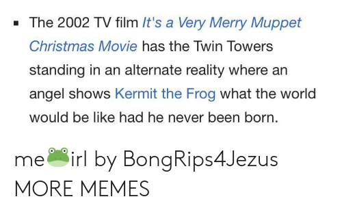 Be Like, Christmas, and Dank: - The 2002 TV film It's a Very Merry Muppet  Christmas Movie has the Twin Towers  standing in an alternate reality where an  angel shows Kermit the Frog what the world  would be like had he never been born. me🐸irl by BongRips4Jezus MORE MEMES