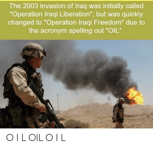 "Acronym, Iraq, and Iraqi: The 2003 invasion of Iraq was initially called  ""Operation Iraqi Liberation"", but was quickly  changed to ""Operation Iraqi Freedom"" due to  the acronym spelling out ""OIL"". O I L OIL O I L"
