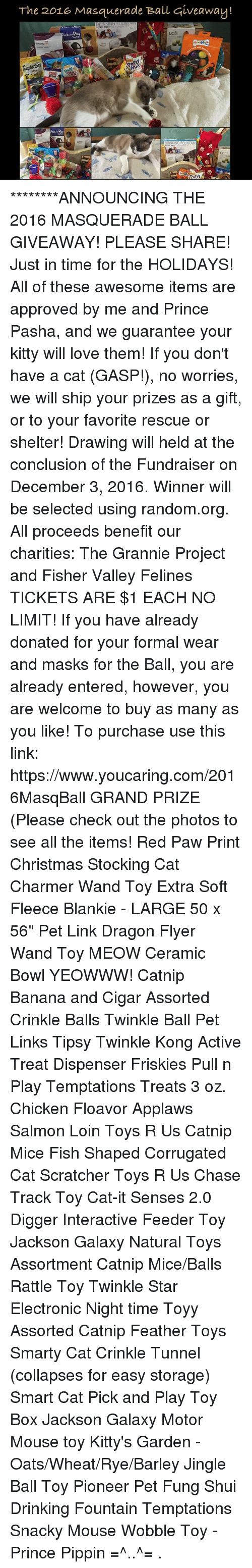 """Boxing, Jackson Galaxy, and Kitties: The 2016 Masquerade Ball giveaway!  DRINNNU.  cat  eek Play  RiNKNG FOUNTAIN  catil ********ANNOUNCING THE 2016 MASQUERADE BALL GIVEAWAY!  PLEASE SHARE!  Just in time for the HOLIDAYS! All of these awesome items are approved by me and Prince Pasha, and we guarantee your kitty will love them! If you don't have a cat (GASP!), no worries, we will ship your prizes as a gift, or to your favorite rescue or shelter! Drawing will held at the conclusion of the Fundraiser on December 3, 2016. Winner will be selected using random.org.  All proceeds benefit our charities: The Grannie Project and Fisher Valley Felines  TICKETS ARE $1 EACH NO LIMIT! If you have already donated for your formal wear and masks for the Ball, you are already entered, however, you are welcome to buy as many as you like! To purchase use this link:  https://www.youcaring.com/2016MasqBall  GRAND PRIZE (Please check out the photos to see all the items!  Red Paw Print Christmas Stocking Cat Charmer Wand Toy Extra Soft Fleece Blankie - LARGE 50 x 56"""" Pet Link Dragon Flyer Wand Toy MEOW Ceramic Bowl YEOWWW! Catnip Banana and Cigar Assorted Crinkle Balls Twinkle Ball Pet Links Tipsy Twinkle Kong Active Treat Dispenser Friskies Pull n Play Temptations Treats 3 oz. Chicken Floavor Applaws Salmon Loin Toys R Us Catnip Mice Fish Shaped Corrugated Cat Scratcher Toys R Us Chase Track Toy Cat-it Senses 2.0 Digger Interactive Feeder Toy Jackson Galaxy Natural Toys Assortment Catnip Mice/Balls Rattle Toy Twinkle Star Electronic Night time Toyy Assorted Catnip Feather Toys Smarty Cat Crinkle Tunnel (collapses for easy storage) Smart Cat Pick and Play Toy Box Jackson Galaxy Motor Mouse toy Kitty's Garden - Oats/Wheat/Rye/Barley Jingle Ball Toy Pioneer Pet Fung Shui Drinking Fountain Temptations Snacky Mouse Wobble Toy  - Prince Pippin =^..^= ."""