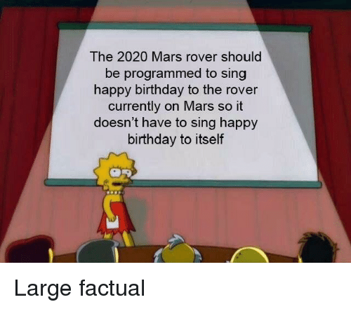 Birthday, Happy Birthday, and Happy: The 2020 Mars rover should  be programmed to sing  happy birthday to the rover  currently on Mars so it  doesn't have to sing happy  birthday to itself Large factual