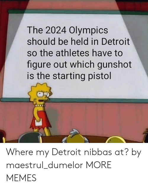 Dank, Detroit, and Memes: The 2024 Olympics  should be held in Detroit  so the athletes have to  figure out which gunshot  is the starting pistol Where my Detroit nibbas at? by maestrul_dumelor MORE MEMES