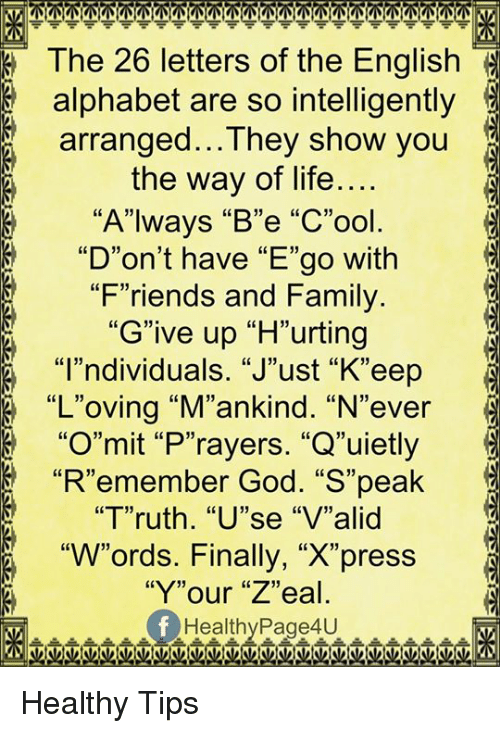 """Family, Friends, and God: The 26 letters of the English  alphabet are so intelligently  arranged...They show you  the way of life....  8 """"Always """"B""""e """"C""""ool  8 """"D""""on't have """"E""""go with  """"Friends and Family  """"Give up """"H""""urting  """"I""""ndividuals. """"J""""ust """"K""""eep  """"L""""oving """"M""""ankind. """"N""""ever  """"O""""mit """"P""""rayers. """"Q""""uietly  """"R""""emember God. """"S""""peak  """"Truth. """"U""""se """"V""""alid  """"W""""ords. Finally, """"X""""press  """"Y""""our """"Z""""eal  Healthy Page4U Healthy Tips"""