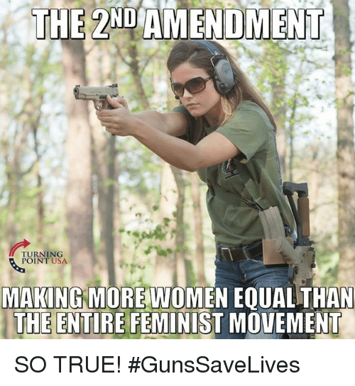 Memes, True, and Women: THE  2ND  AMENDMENT  TURNING  POINT USA  MAKING MORE WOMEN EQUAL THAN  THE ENTIRE FEMINIST MOVEMENT SO TRUE! #GunsSaveLives