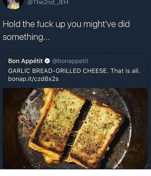 Dank, Fuck, and Garlic Bread: @The 2nd JEH  Hold the fuck up you might've did  something  Bon Appétit @bonappetit  GARLIC BREAD-GRILLED CHEESE. That is all.  bonap.it/czd8x2s