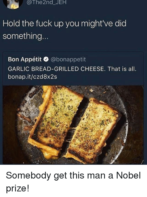 Nobel Prize, Fuck, and Garlic Bread: @The 2nd JEH  Hold the fuck up you might've did  something  Bon Appétit @bonappetit  GARLIC BREAD-GRILLED CHEESE. That is all.  bonap.it/czd8x2s  at. Somebody get this man a Nobel prize!